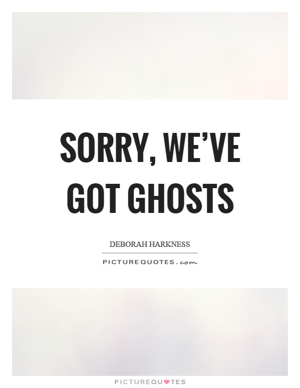 Sorry, we've got ghosts Picture Quote #1