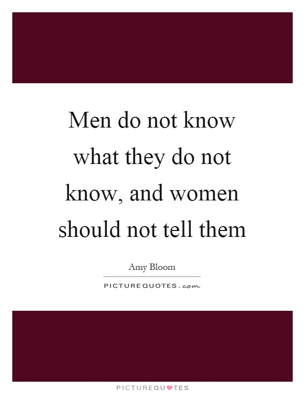 Men do not know what they do not know, and women should not tell them Picture Quote #1