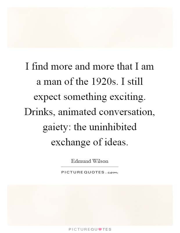 I find more and more that I am a man of the 1920s. I still expect something exciting. Drinks, animated conversation, gaiety: the uninhibited exchange of ideas Picture Quote #1