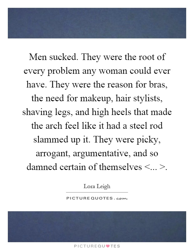 Men sucked. They were the root of every problem any woman could ever have. They were the reason for bras, the need for makeup, hair stylists, shaving legs, and high heels that made the arch feel like it had a steel rod slammed up it. They were picky, arrogant, argumentative, and so damned certain of themselves <... > Picture Quote #1
