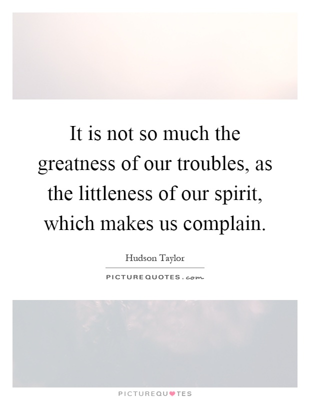It is not so much the greatness of our troubles, as the littleness of our spirit, which makes us complain Picture Quote #1