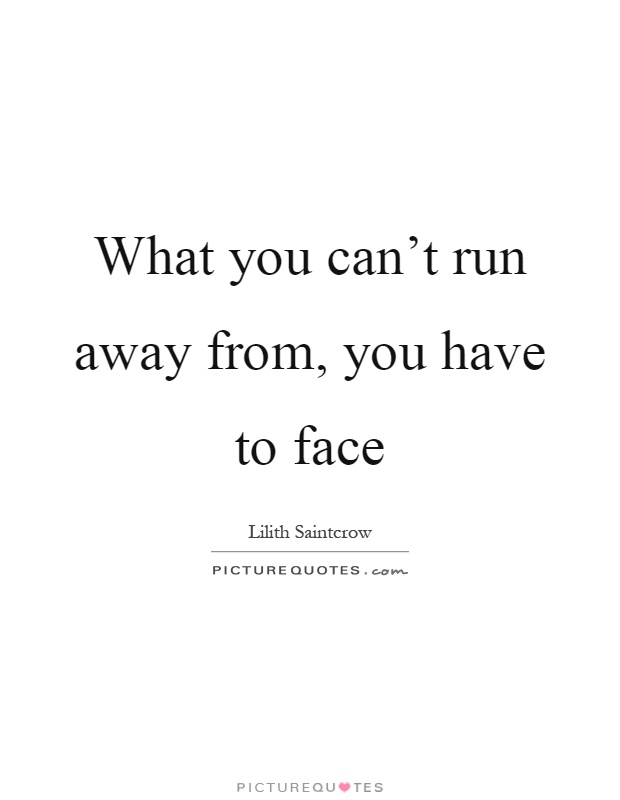 What you can't run away from, you have to face Picture Quote #1