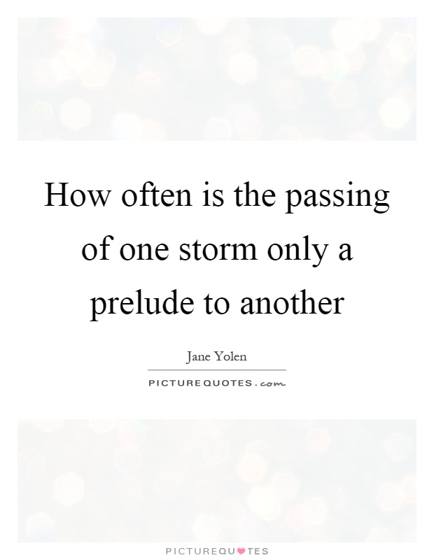 How often is the passing of one storm only a prelude to another Picture Quote #1