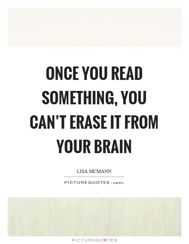 Once you read something, you can't erase it from your brain Picture Quote #1