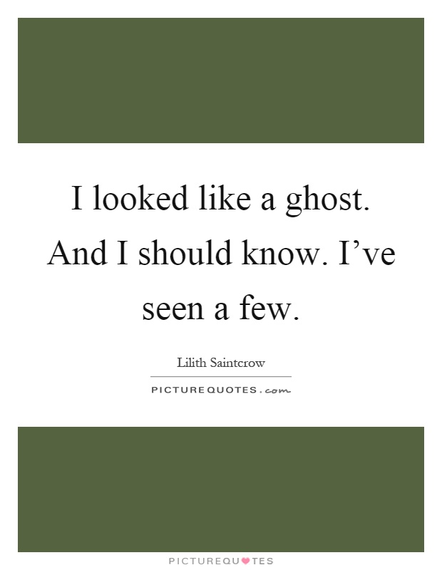 I looked like a ghost. And I should know. I've seen a few Picture Quote #1