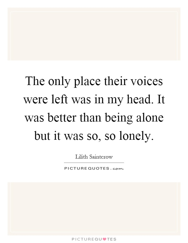 The only place their voices were left was in my head. It was better than being alone but it was so, so lonely Picture Quote #1