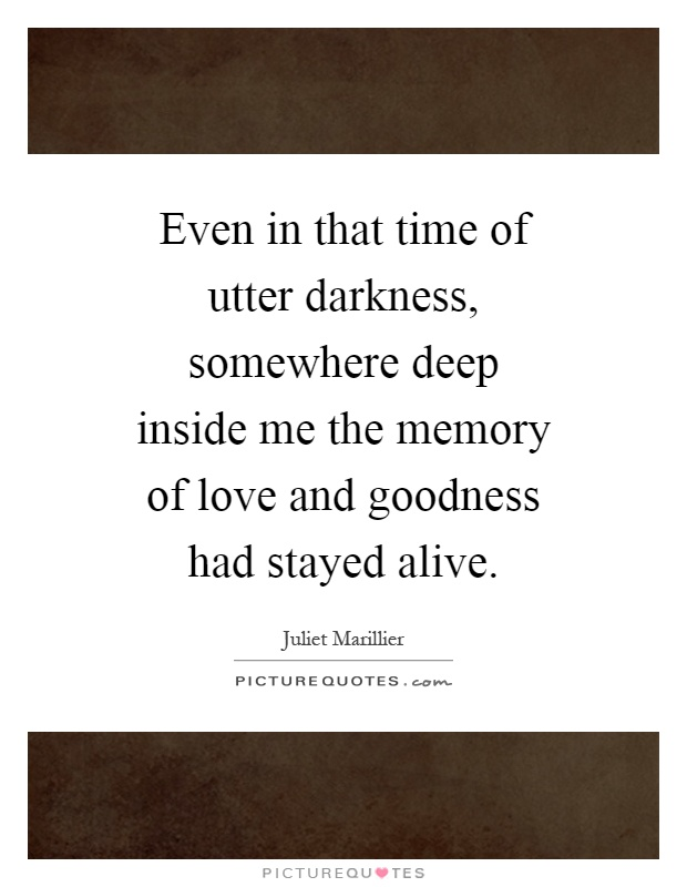 Even in that time of utter darkness, somewhere deep inside me the memory of love and goodness had stayed alive Picture Quote #1