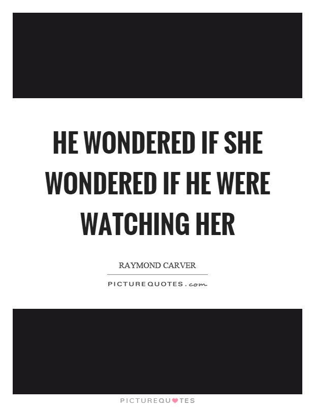 He wondered if she wondered if he were watching her Picture Quote #1