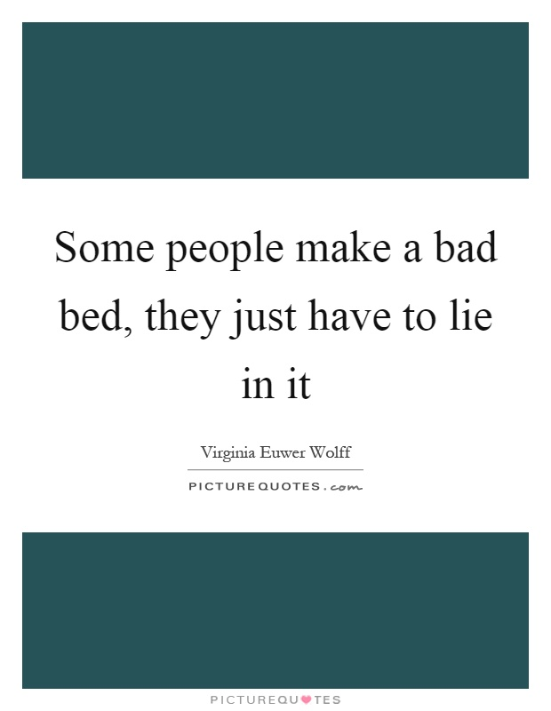 Some people make a bad bed, they just have to lie in it Picture Quote #1