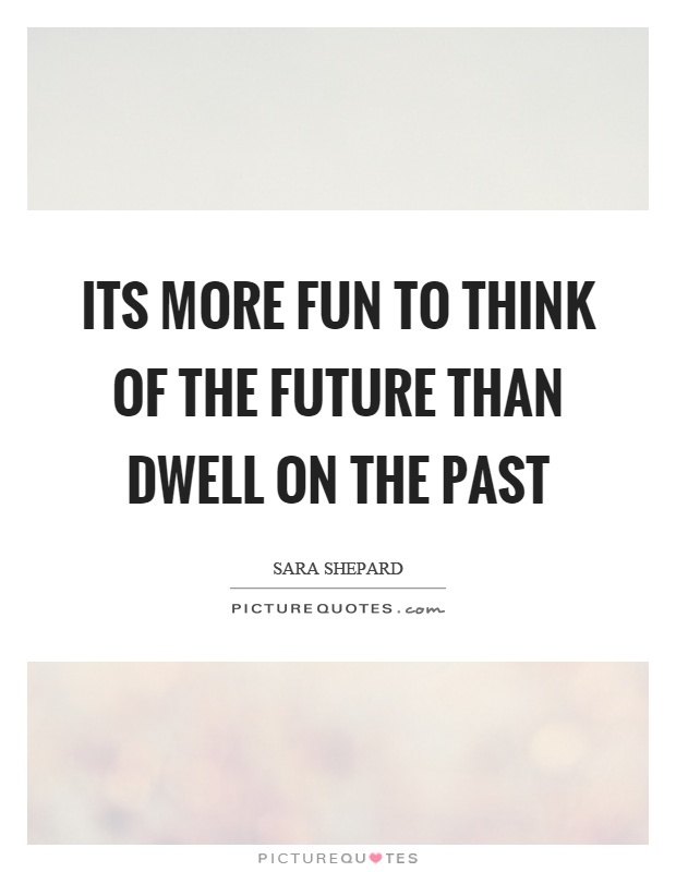 Its more fun to think of the future than dwell on the past Picture Quote #1