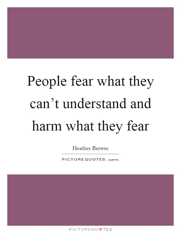 People fear what they can't understand and harm what they fear Picture Quote #1