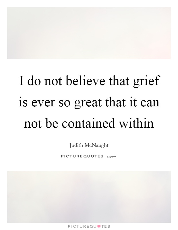 I do not believe that grief is ever so great that it can not be contained within Picture Quote #1
