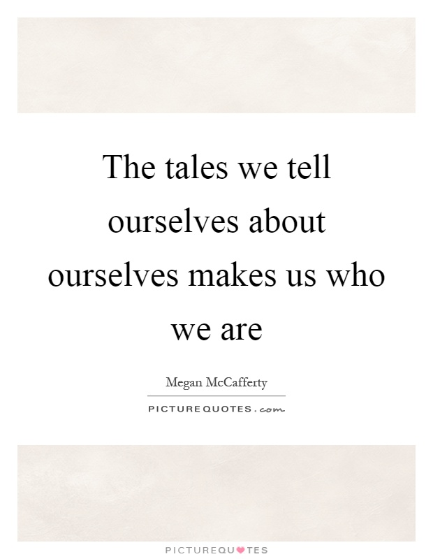 The tales we tell ourselves about ourselves makes us who we are Picture Quote #1