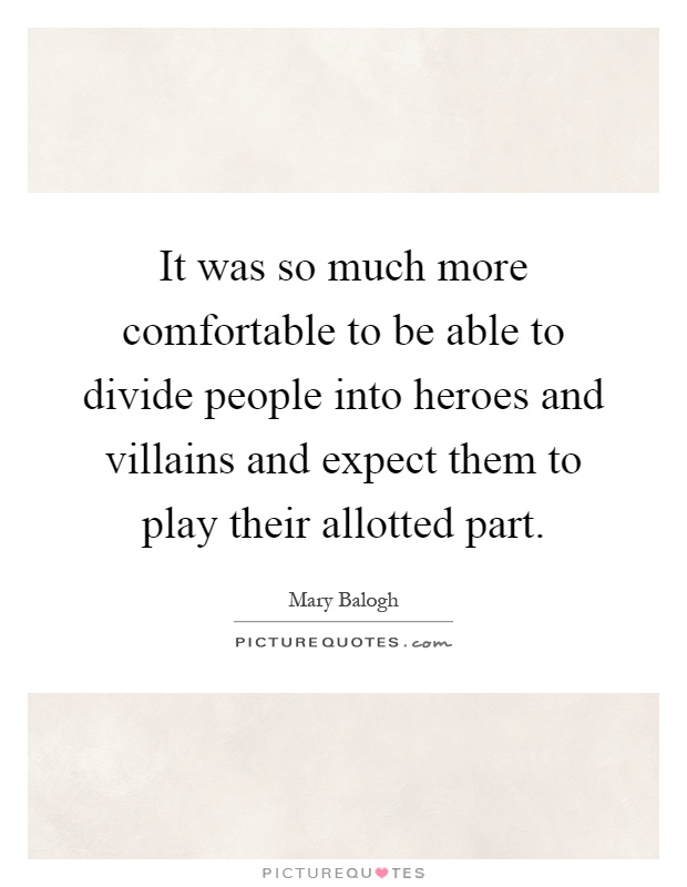 It was so much more comfortable to be able to divide people into heroes and villains and expect them to play their allotted part Picture Quote #1