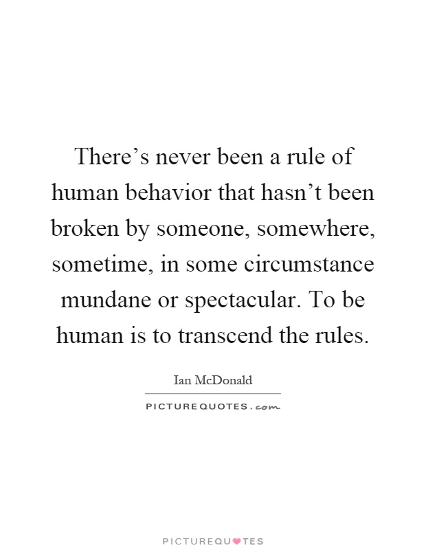 There's never been a rule of human behavior that hasn't been broken by someone, somewhere, sometime, in some circumstance mundane or spectacular. To be human is to transcend the rules Picture Quote #1