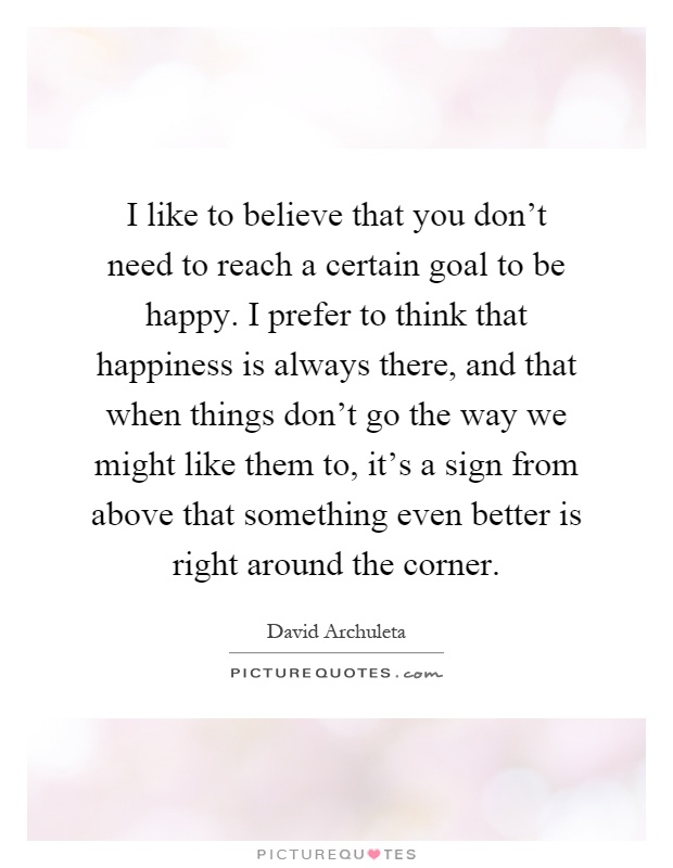 I like to believe that you don't need to reach a certain goal to be happy. I prefer to think that happiness is always there, and that when things don't go the way we might like them to, it's a sign from above that something even better is right around the corner Picture Quote #1