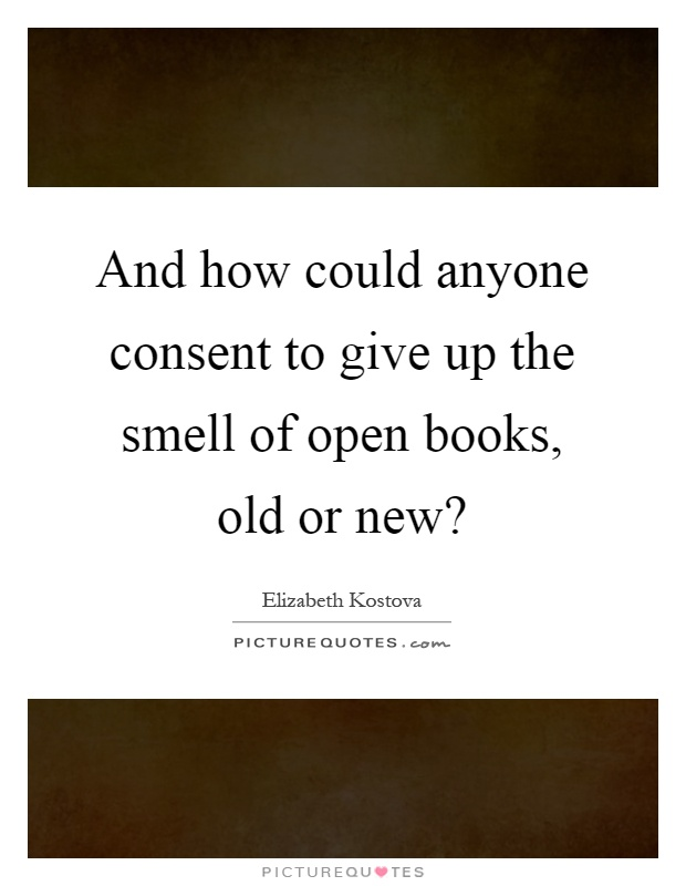 And how could anyone consent to give up the smell of open books, old or new? Picture Quote #1