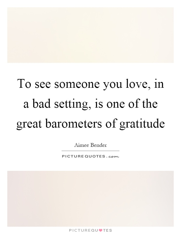 To see someone you love, in a bad setting, is one of the great barometers of gratitude Picture Quote #1