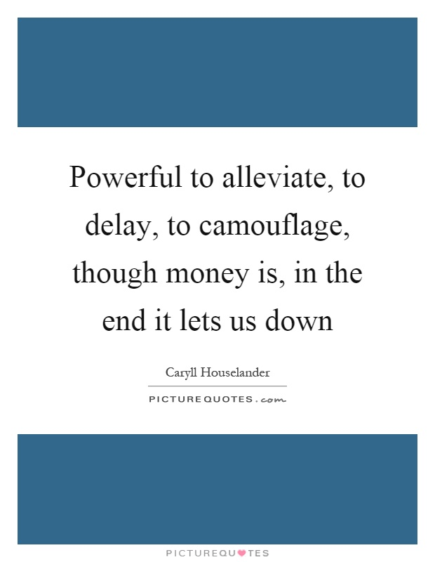 Powerful to alleviate, to delay, to camouflage, though money is, in the end it lets us down Picture Quote #1