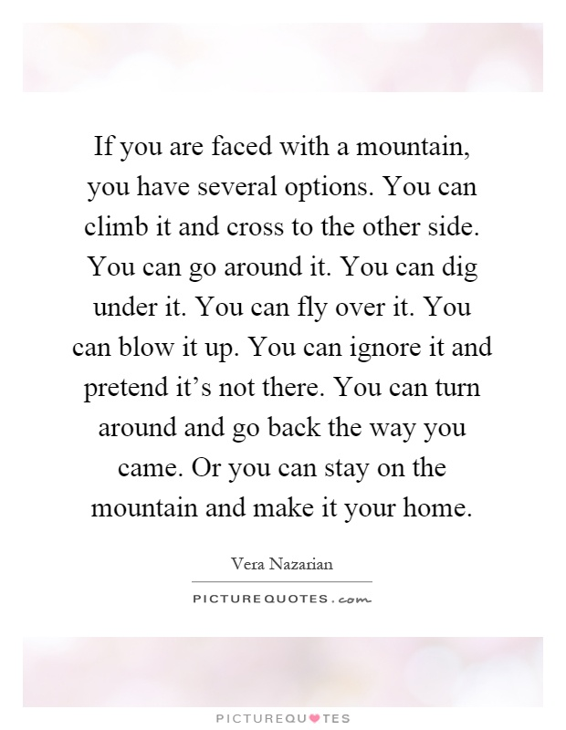 If you are faced with a mountain, you have several options. You can climb it and cross to the other side. You can go around it. You can dig under it. You can fly over it. You can blow it up. You can ignore it and pretend it's not there. You can turn around and go back the way you came. Or you can stay on the mountain and make it your home Picture Quote #1