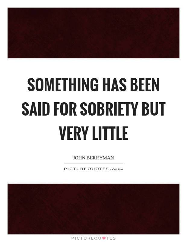 Something has been said for sobriety but very little Picture Quote #1