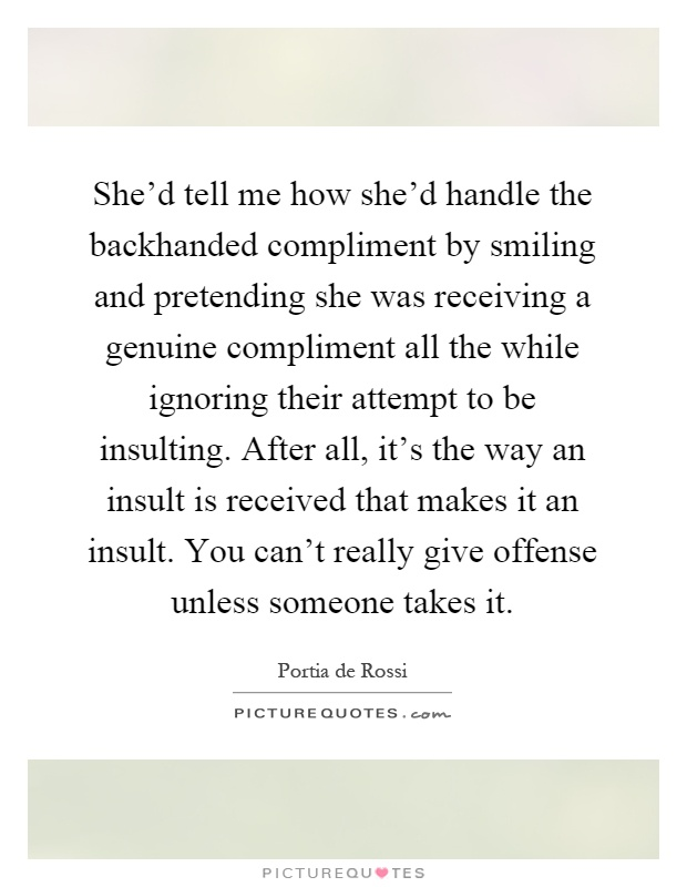 She'd tell me how she'd handle the backhanded compliment by smiling and pretending she was receiving a genuine compliment all the while ignoring their attempt to be insulting. After all, it's the way an insult is received that makes it an insult. You can't really give offense unless someone takes it Picture Quote #1