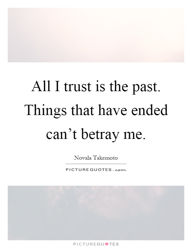 All I trust is the past. Things that have ended can't betray me Picture Quote #1