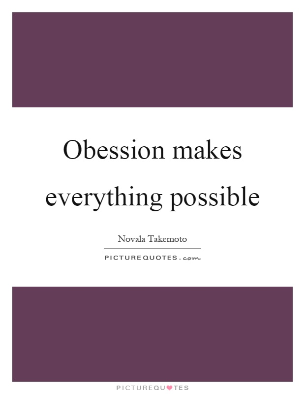 Obession makes everything possible Picture Quote #1