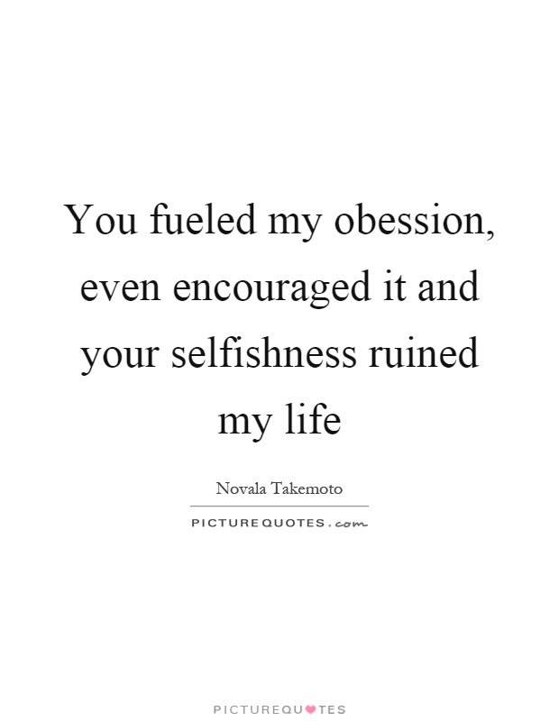 You fueled my obession, even encouraged it and your selfishness ruined my life Picture Quote #1