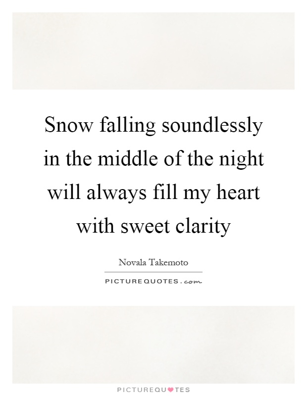 Snow falling soundlessly in the middle of the night will always fill my heart with sweet clarity Picture Quote #1