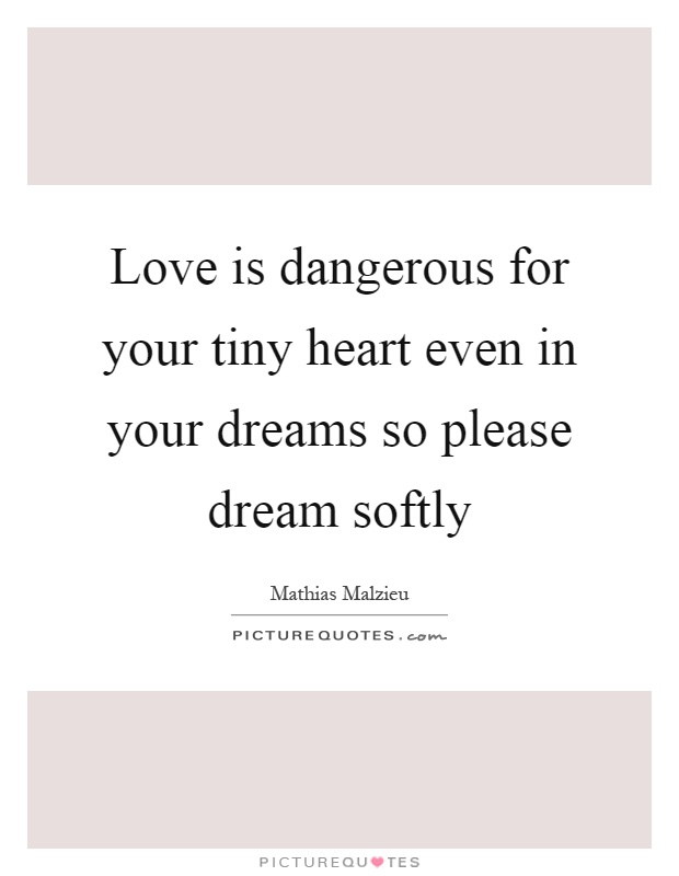 Love is dangerous for your tiny heart even in your dreams so please dream softly Picture Quote #1