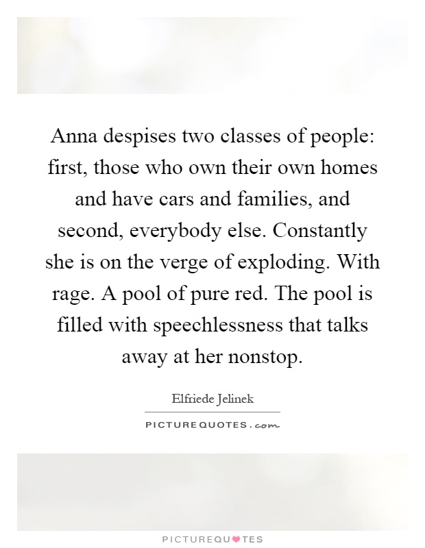 Anna despises two classes of people: first, those who own their own homes and have cars and families, and second, everybody else. Constantly she is on the verge of exploding. With rage. A pool of pure red. The pool is filled with speechlessness that talks away at her nonstop Picture Quote #1