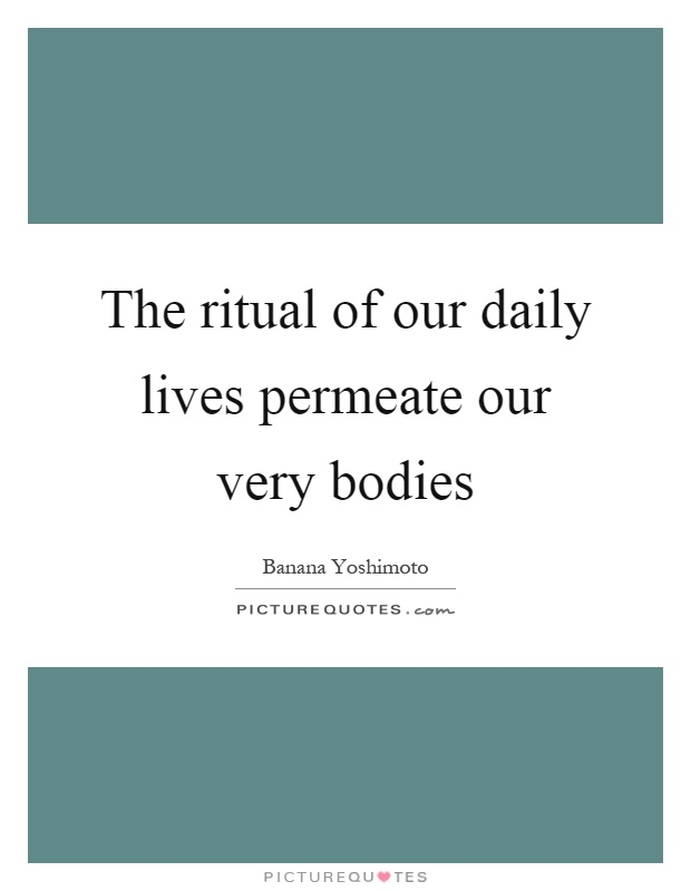 The ritual of our daily lives permeate our very bodies Picture Quote #1