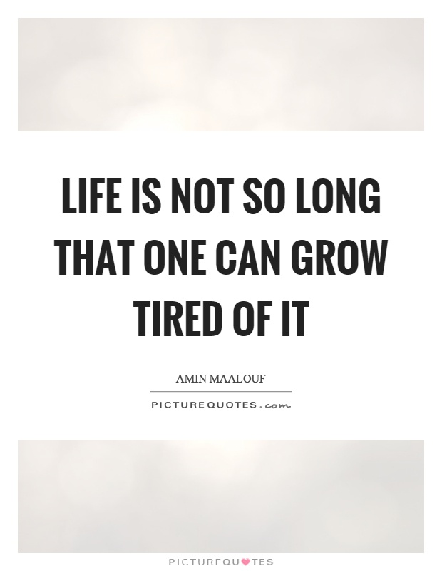 Life is not so long that one can grow tired of it Picture Quote #1