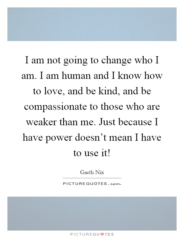 I am not going to change who I am. I am human and I know how to love, and be kind, and be compassionate to those who are weaker than me. Just because I have power doesn't mean I have to use it! Picture Quote #1
