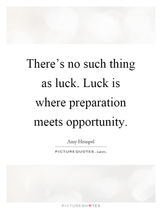 "luck success and preparation meeting opportunity Luck (success) is when opportunity meets preparedness   "" luck is what happens when preparation meets opportunity ""  success (luck) is reserved for."