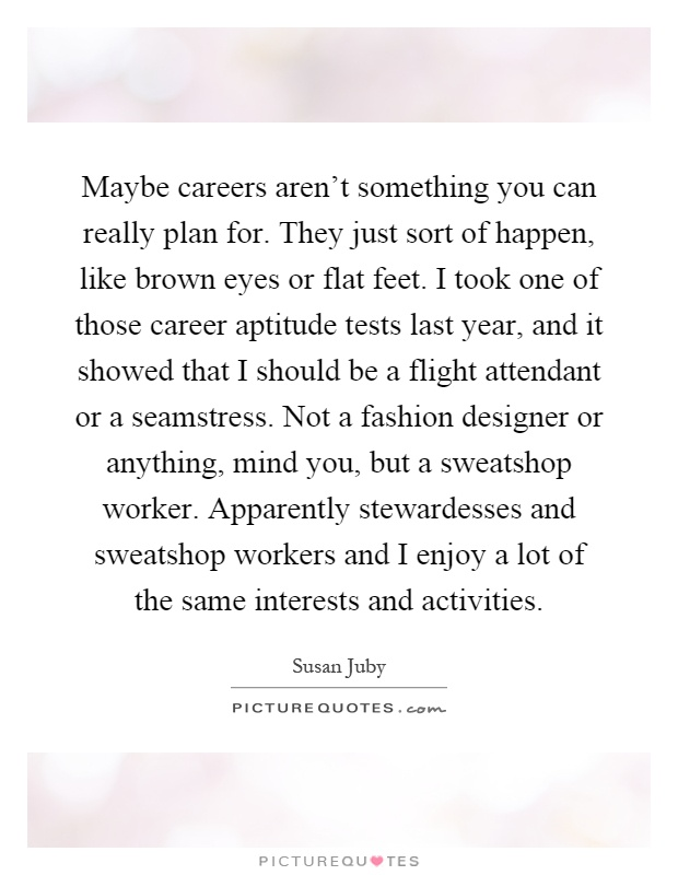 Maybe careers aren't something you can really plan for. They just sort of happen, like brown eyes or flat feet. I took one of those career aptitude tests last year, and it showed that I should be a flight attendant or a seamstress. Not a fashion designer or anything, mind you, but a sweatshop worker. Apparently stewardesses and sweatshop workers and I enjoy a lot of the same interests and activities Picture Quote #1