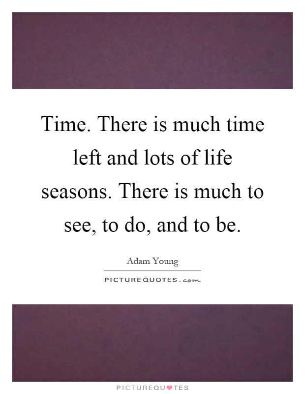 Time. There is much time left and lots of life seasons. There is much to see, to do, and to be Picture Quote #1