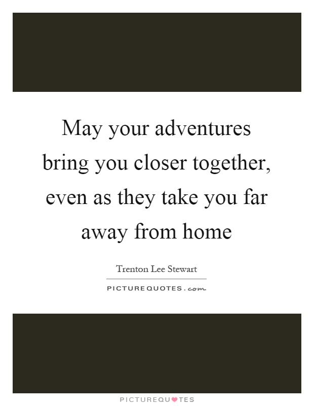 May your adventures bring you closer together, even as they take you far away from home Picture Quote #1