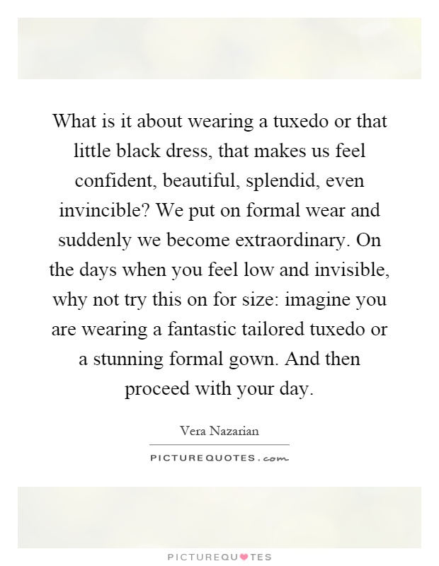 What is it about wearing a tuxedo or that little black dress, that makes us feel confident, beautiful, splendid, even invincible? We put on formal wear and suddenly we become extraordinary. On the days when you feel low and invisible, why not try this on for size: imagine you are wearing a fantastic tailored tuxedo or a stunning formal gown. And then proceed with your day Picture Quote #1