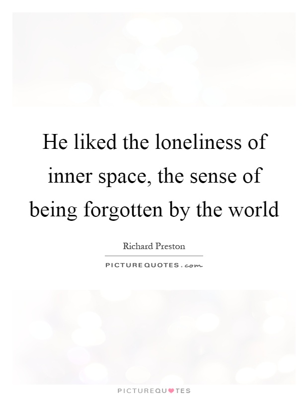 He liked the loneliness of inner space, the sense of being forgotten by the world Picture Quote #1