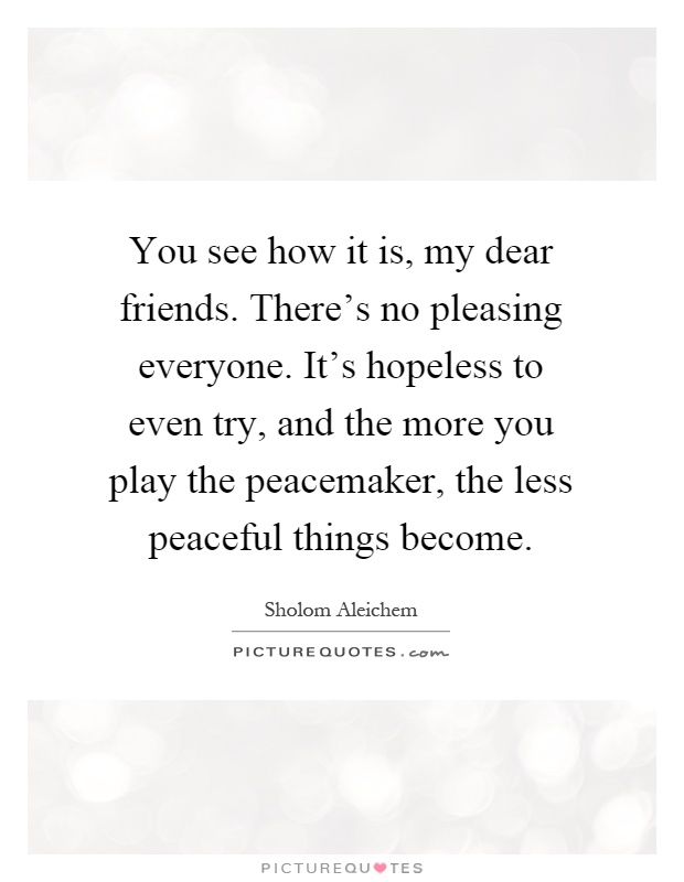 You see how it is, my dear friends. There's no pleasing everyone. It's hopeless to even try, and the more you play the peacemaker, the less peaceful things become Picture Quote #1
