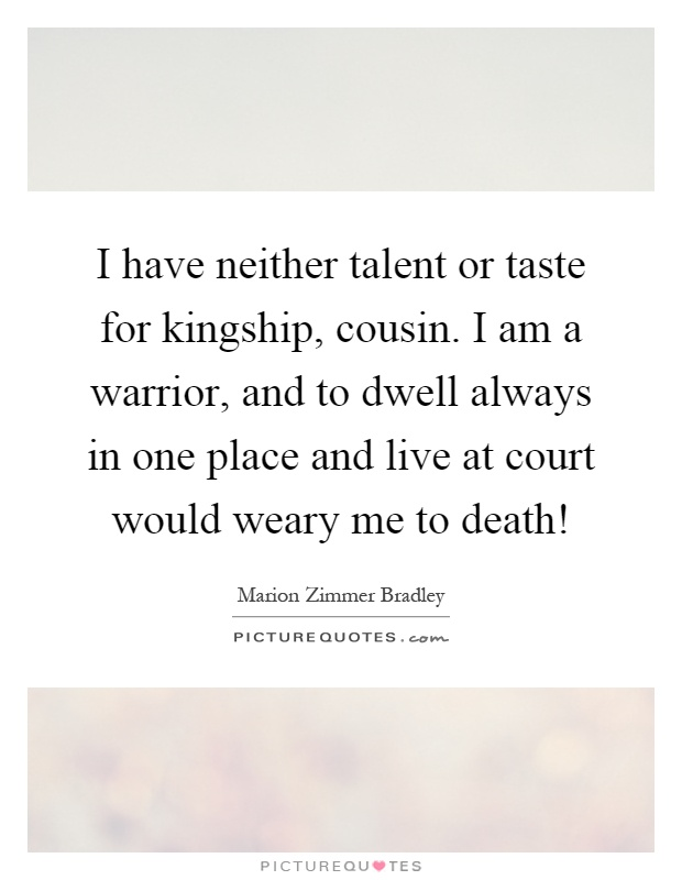I have neither talent or taste for kingship, cousin. I am a warrior, and to dwell always in one place and live at court would weary me to death! Picture Quote #1