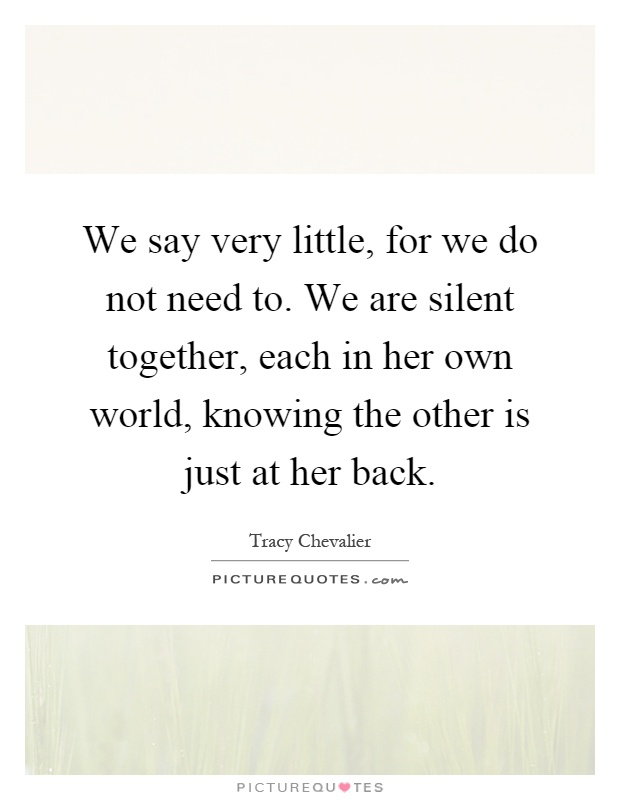 We say very little, for we do not need to. We are silent together, each in her own world, knowing the other is just at her back Picture Quote #1