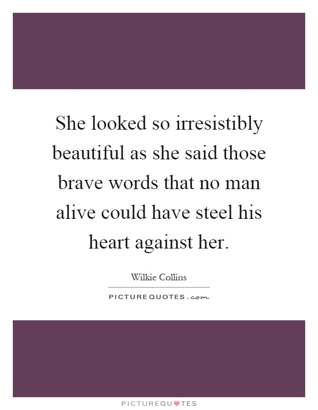 She looked so irresistibly beautiful as she said those brave words that no man alive could have steel his heart against her Picture Quote #1