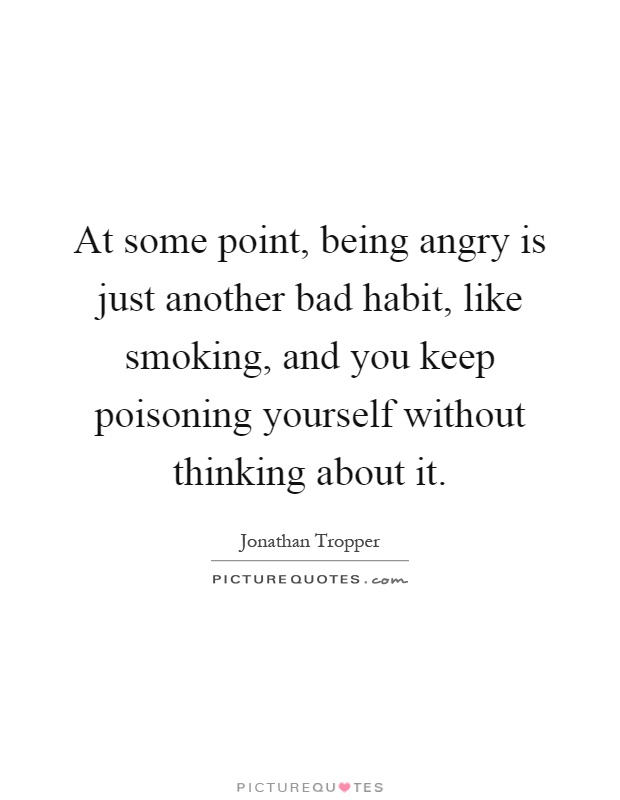 At some point, being angry is just another bad habit, like smoking, and you keep poisoning yourself without thinking about it Picture Quote #1