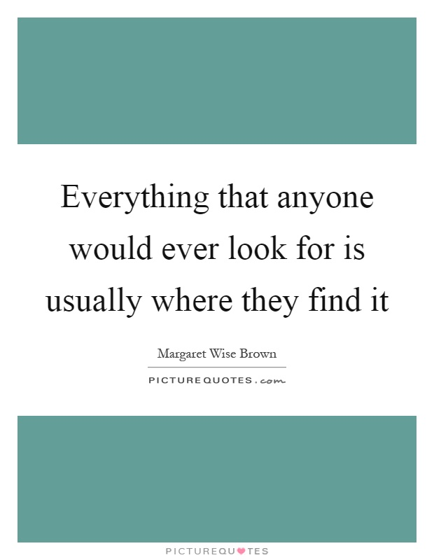 Everything that anyone would ever look for is usually where they find it Picture Quote #1