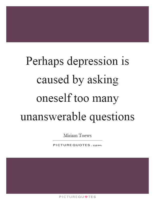 Perhaps depression is caused by asking oneself too many unanswerable questions Picture Quote #1
