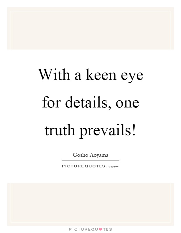 With a keen eye for details, one truth prevails! Picture Quote #1