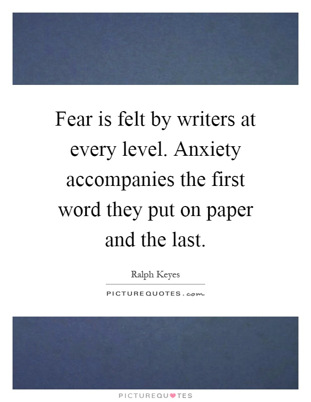 Fear is felt by writers at every level. Anxiety accompanies the first word they put on paper and the last Picture Quote #1